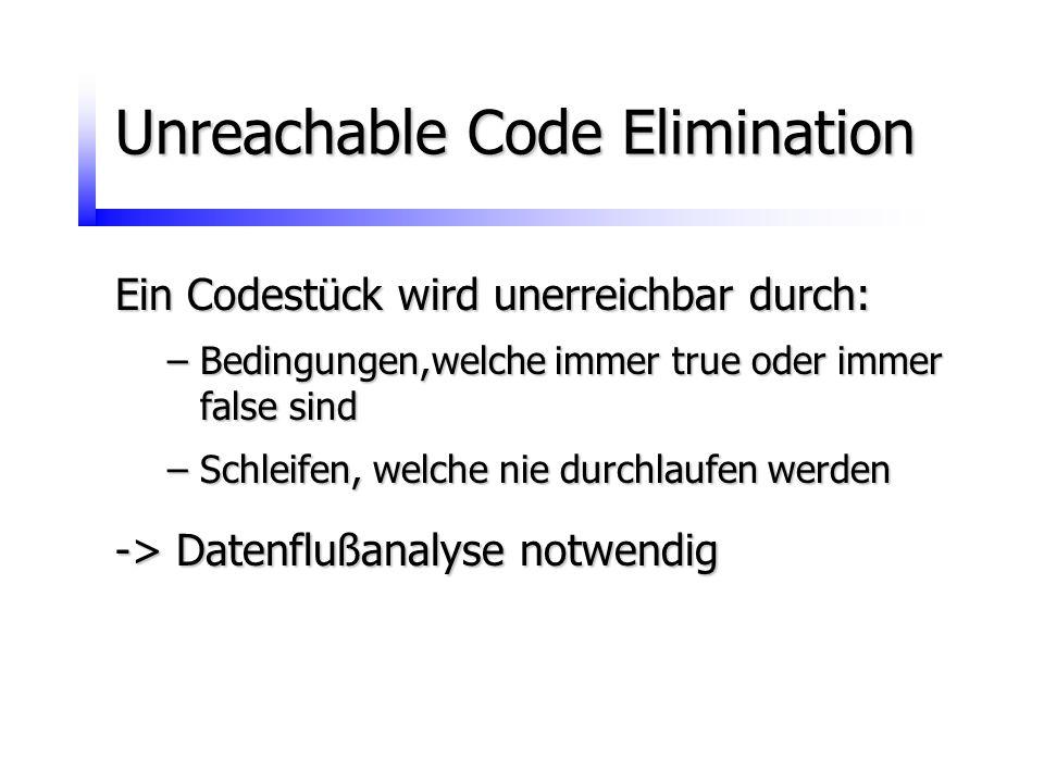 Unreachable Code Elimination Ein Codestück wird unerreichbar durch: –Bedingungen,welche immer true oder immer false sind –Schleifen, welche nie durchl