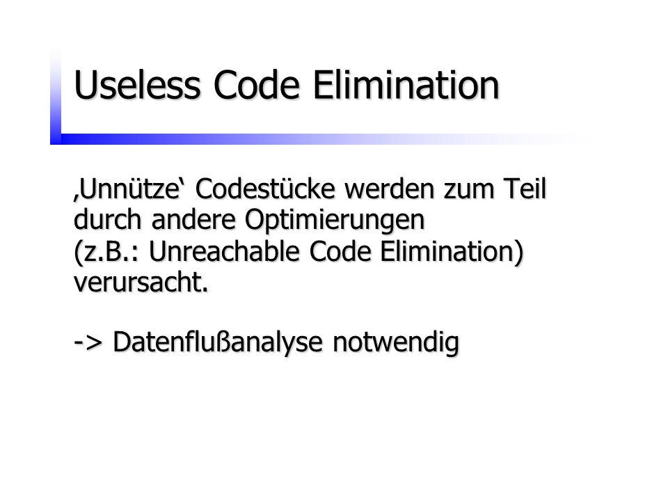 Useless Code Elimination 'Unnütze' Codestücke werden zum Teil durch andere Optimierungen (z.B.: Unreachable Code Elimination) verursacht. -> Datenfluß