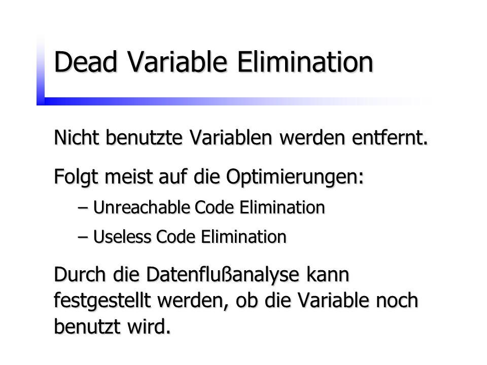 Dead Variable Elimination Nicht benutzte Variablen werden entfernt. Folgt meist auf die Optimierungen: –Unreachable Code Elimination –Useless Code Eli