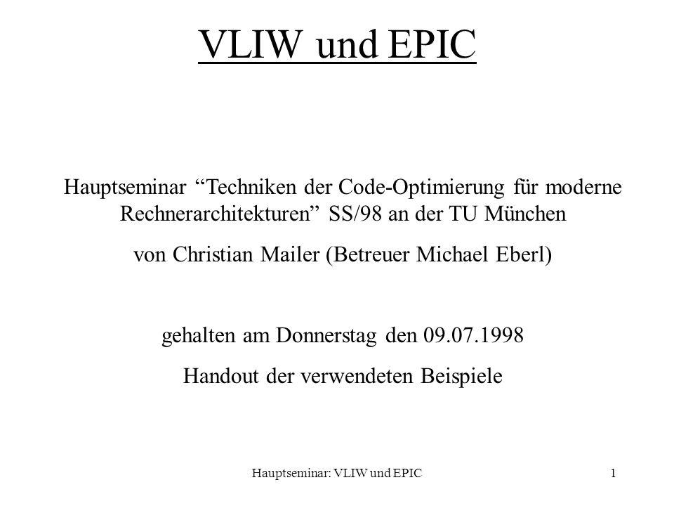 Hauptseminar: VLIW und EPIC1 VLIW und EPIC Hauptseminar Techniken der Code-Optimierung für moderne Rechnerarchitekturen SS/98 an der TU München von Christian Mailer (Betreuer Michael Eberl) gehalten am Donnerstag den 09.07.1998 Handout der verwendeten Beispiele