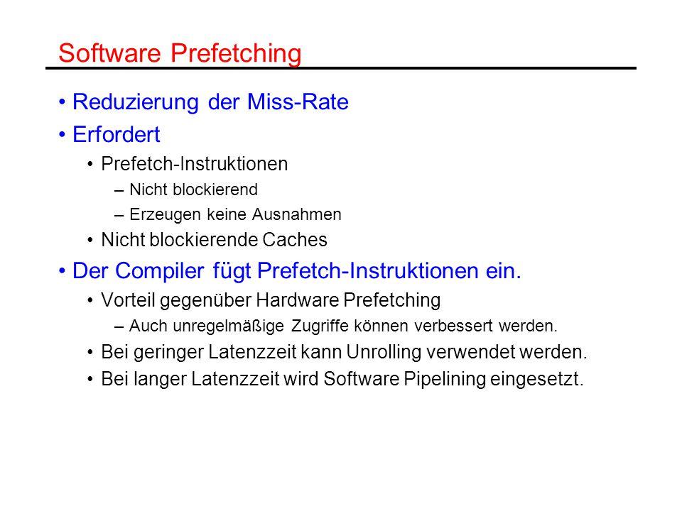 Software Prefetching Reduzierung der Miss-Rate Erfordert Prefetch-Instruktionen –Nicht blockierend –Erzeugen keine Ausnahmen Nicht blockierende Caches Der Compiler fügt Prefetch-Instruktionen ein.