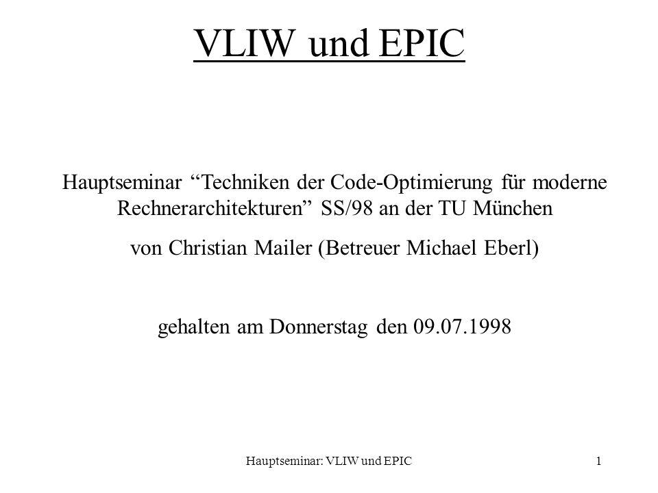 Hauptseminar: VLIW und EPIC1 VLIW und EPIC Hauptseminar Techniken der Code-Optimierung für moderne Rechnerarchitekturen SS/98 an der TU München von Christian Mailer (Betreuer Michael Eberl) gehalten am Donnerstag den 09.07.1998