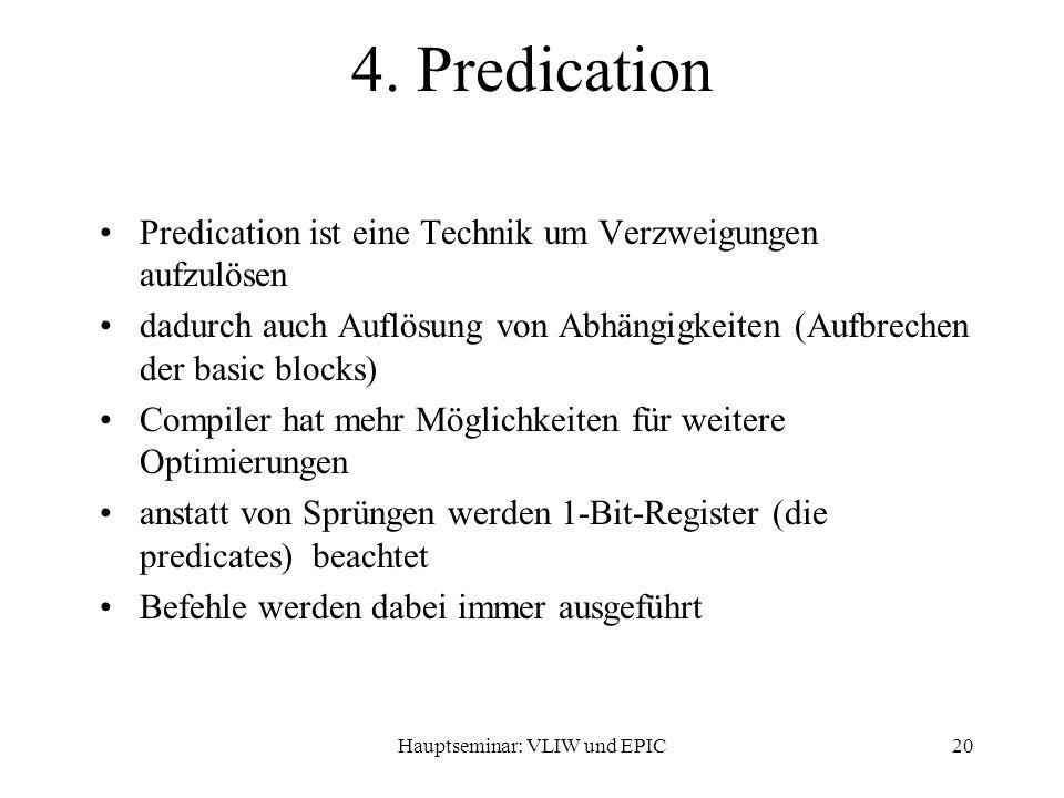 Hauptseminar: VLIW und EPIC20 Predication ist eine Technik um Verzweigungen aufzulösen dadurch auch Auflösung von Abhängigkeiten (Aufbrechen der basic blocks) Compiler hat mehr Möglichkeiten für weitere Optimierungen anstatt von Sprüngen werden 1-Bit-Register (die predicates) beachtet Befehle werden dabei immer ausgeführt 4.
