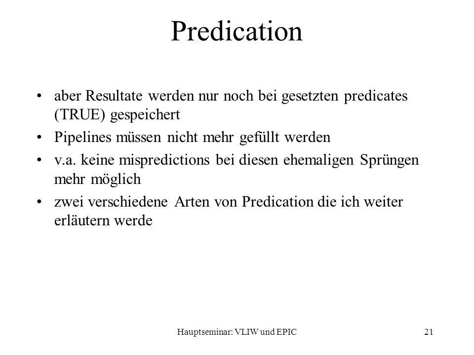Hauptseminar: VLIW und EPIC21 Predication aber Resultate werden nur noch bei gesetzten predicates (TRUE) gespeichert Pipelines müssen nicht mehr gefüllt werden v.a.