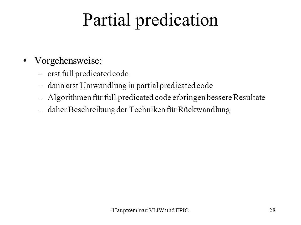 Hauptseminar: VLIW und EPIC28 Partial predication Vorgehensweise: –erst full predicated code –dann erst Umwandlung in partial predicated code –Algorithmen für full predicated code erbringen bessere Resultate –daher Beschreibung der Techniken für Rückwandlung