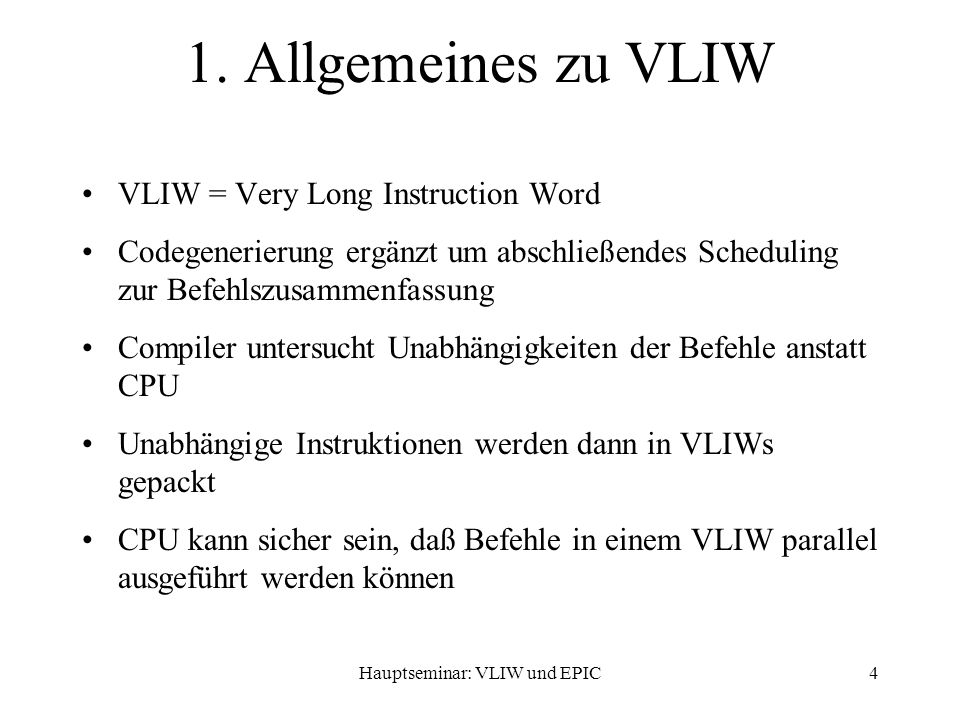 Hauptseminar: VLIW und EPIC4 1. Allgemeines zu VLIW VLIW = Very Long Instruction Word Codegenerierung ergänzt um abschließendes Scheduling zur Befehls
