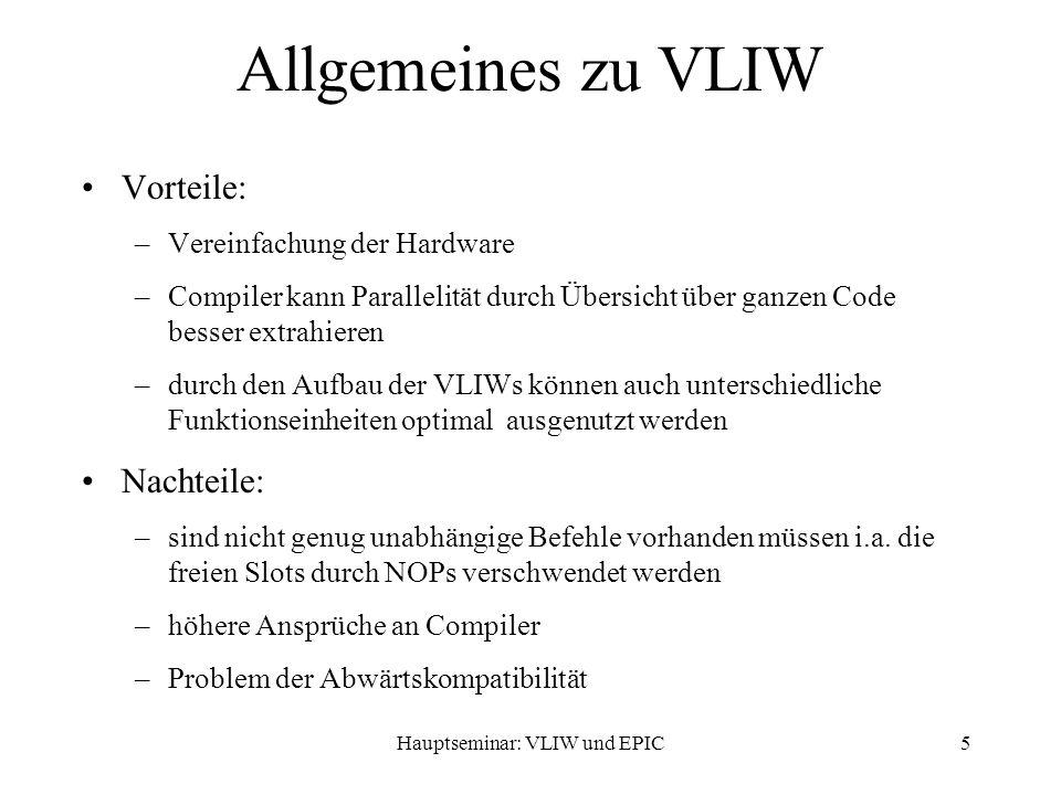 Hauptseminar: VLIW und EPIC5 Allgemeines zu VLIW Vorteile: –Vereinfachung der Hardware –Compiler kann Parallelität durch Übersicht über ganzen Code besser extrahieren –durch den Aufbau der VLIWs können auch unterschiedliche Funktionseinheiten optimal ausgenutzt werden Nachteile: –sind nicht genug unabhängige Befehle vorhanden müssen i.a.