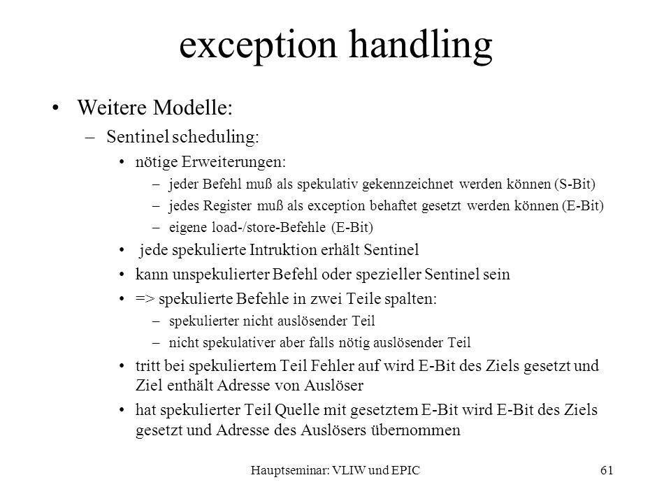 Hauptseminar: VLIW und EPIC61 exception handling Weitere Modelle: –Sentinel scheduling: nötige Erweiterungen: –jeder Befehl muß als spekulativ gekennzeichnet werden können (S-Bit) –jedes Register muß als exception behaftet gesetzt werden können (E-Bit) –eigene load-/store-Befehle (E-Bit) jede spekulierte Intruktion erhält Sentinel kann unspekulierter Befehl oder spezieller Sentinel sein => spekulierte Befehle in zwei Teile spalten: –spekulierter nicht auslösender Teil –nicht spekulativer aber falls nötig auslösender Teil tritt bei spekuliertem Teil Fehler auf wird E-Bit des Ziels gesetzt und Ziel enthält Adresse von Auslöser hat spekulierter Teil Quelle mit gesetztem E-Bit wird E-Bit des Ziels gesetzt und Adresse des Auslösers übernommen