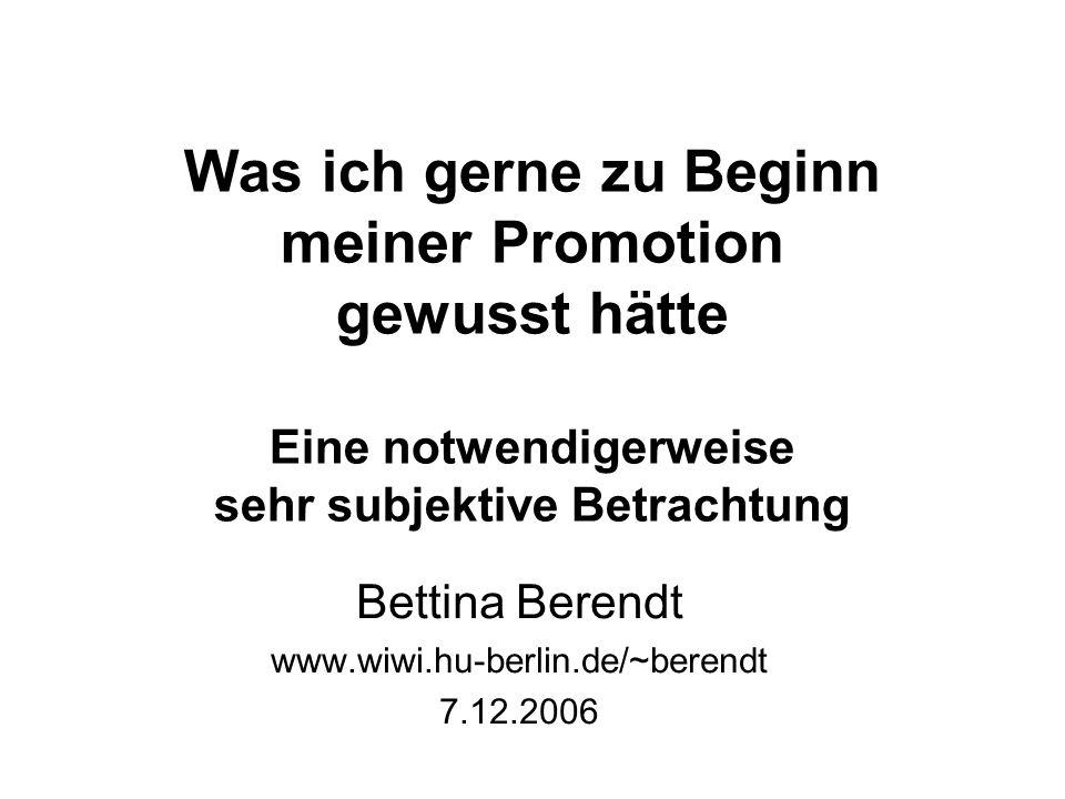Was ich gerne zu Beginn meiner Promotion gewusst hätte Eine notwendigerweise sehr subjektive Betrachtung Bettina Berendt www.wiwi.hu-berlin.de/~berend