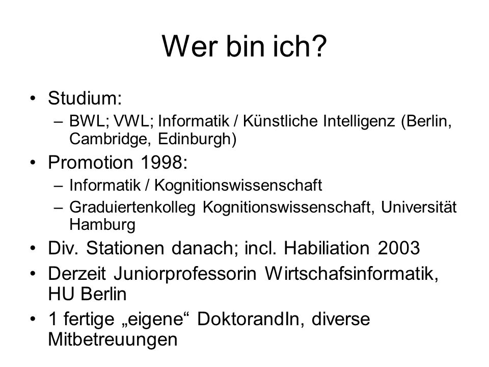 Wer bin ich? Studium: –BWL; VWL; Informatik / Künstliche Intelligenz (Berlin, Cambridge, Edinburgh) Promotion 1998: –Informatik / Kognitionswissenscha