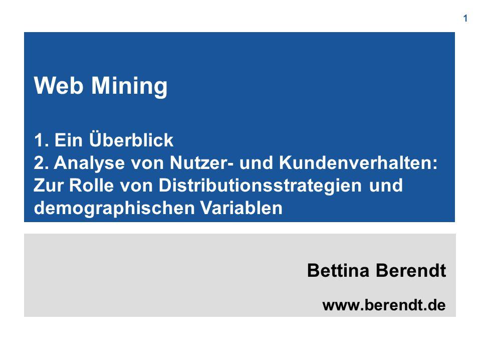 1 Bettina Berendt www.berendt.de Web Mining 1. Ein Überblick 2. Analyse von Nutzer- und Kundenverhalten: Zur Rolle von Distributionsstrategien und dem