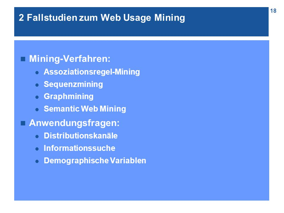 18 n Mining-Verfahren: l Assoziationsregel-Mining l Sequenzmining l Graphmining l Semantic Web Mining n Anwendungsfragen: l Distributionskanäle l Informationssuche l Demographische Variablen 2 Fallstudien zum Web Usage Mining