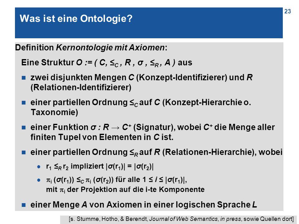 23 Was ist eine Ontologie? Definition Kernontologie mit Axiomen: Eine Struktur O := ( C, ≤ C, R, σ, ≤ R, A ) aus n zwei disjunkten Mengen C (Konzept-I