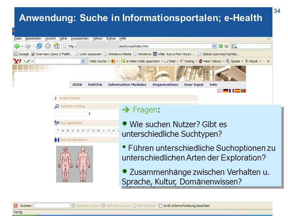 34 Anwendung: Suche in Informationsportalen; e-Health  Fragen: Wie suchen Nutzer? Gibt es unterschiedliche Suchtypen? Führen unterschiedliche Suchopt