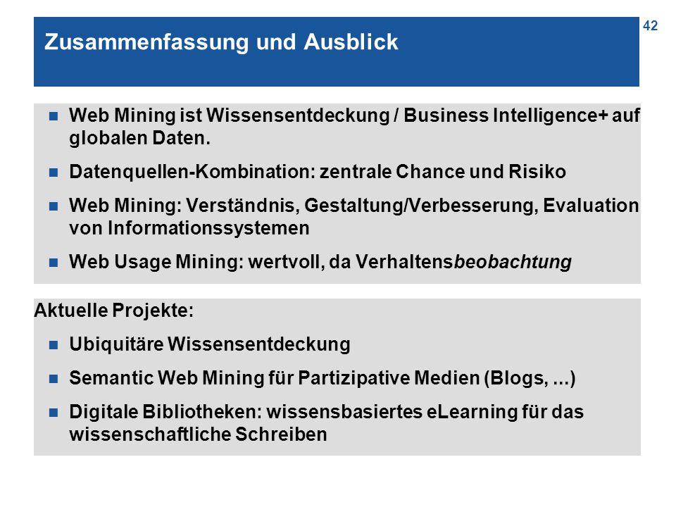 42 Zusammenfassung und Ausblick n Web Mining ist Wissensentdeckung / Business Intelligence+ auf globalen Daten. n Datenquellen-Kombination: zentrale C