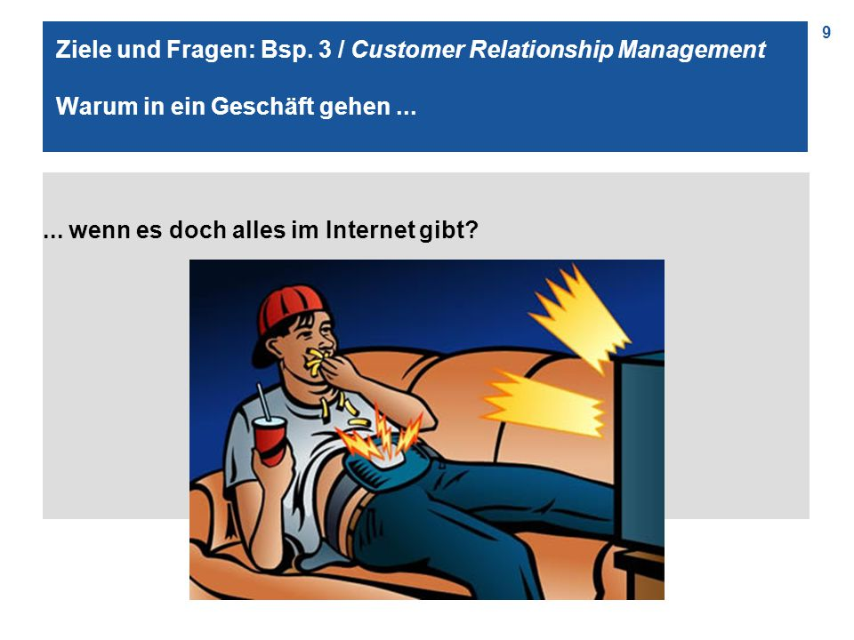 9 Ziele und Fragen: Bsp. 3 / Customer Relationship Management Warum in ein Geschäft gehen...... wenn es doch alles im Internet gibt?