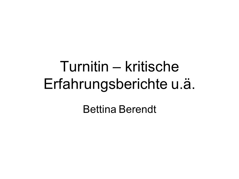 Turnitin – kritische Erfahrungsberichte u.ä. Bettina Berendt
