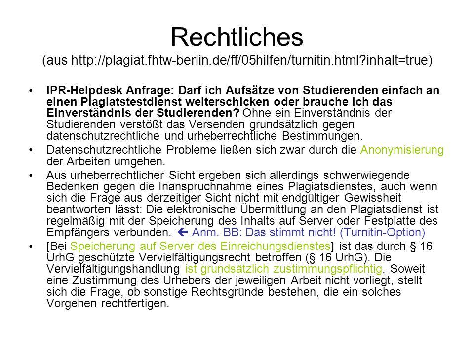 Rechtliches (aus http://plagiat.fhtw-berlin.de/ff/05hilfen/turnitin.html inhalt=true) IPR-Helpdesk Anfrage: Darf ich Aufsätze von Studierenden einfach an einen Plagiatstestdienst weiterschicken oder brauche ich das Einverständnis der Studierenden.