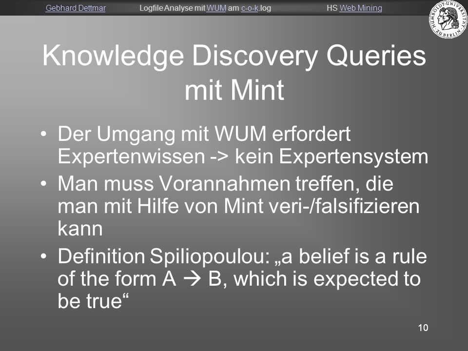 "Gebhard DettmarGebhard DettmarLogfile Analyse mit WUM am c-o-k.logHS Web MiningWUMc-o-kWeb Mining 10 Knowledge Discovery Queries mit Mint Der Umgang mit WUM erfordert Expertenwissen -> kein Expertensystem Man muss Vorannahmen treffen, die man mit Hilfe von Mint veri-/falsifizieren kann Definition Spiliopoulou: ""a belief is a rule of the form A  B, which is expected to be true"