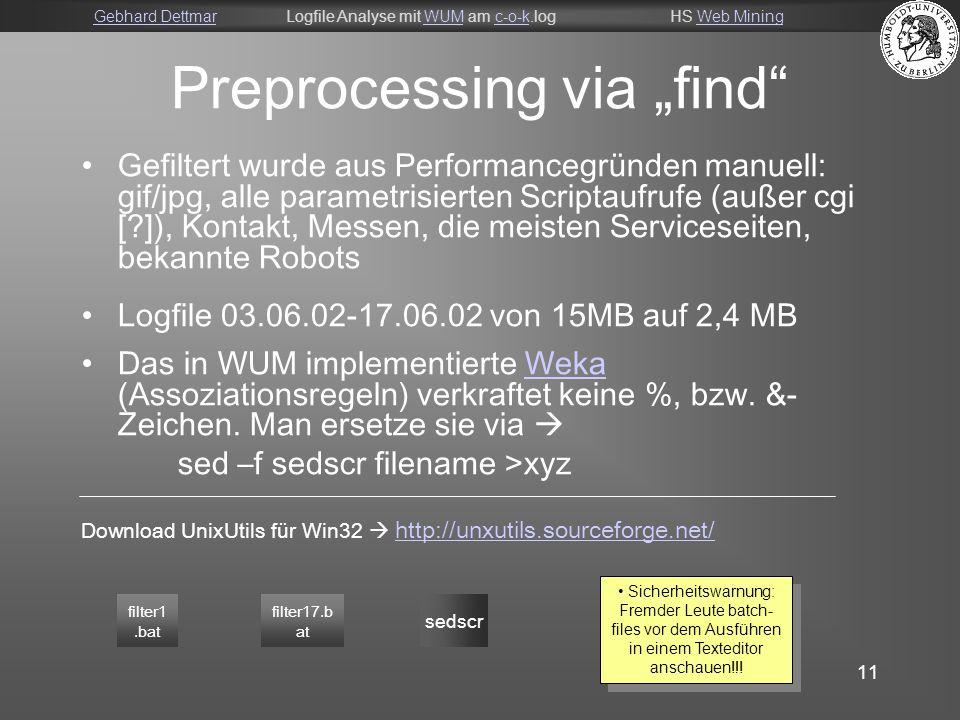 """Gebhard DettmarGebhard DettmarLogfile Analyse mit WUM am c-o-k.logHS Web MiningWUMc-o-kWeb Mining 11 Preprocessing via """"find Gefiltert wurde aus Performancegründen manuell: gif/jpg, alle parametrisierten Scriptaufrufe (außer cgi [ ]), Kontakt, Messen, die meisten Serviceseiten, bekannte Robots Logfile 03.06.02-17.06.02 von 15MB auf 2,4 MB Das in WUM implementierte Weka (Assoziationsregeln) verkraftet keine %, bzw."""