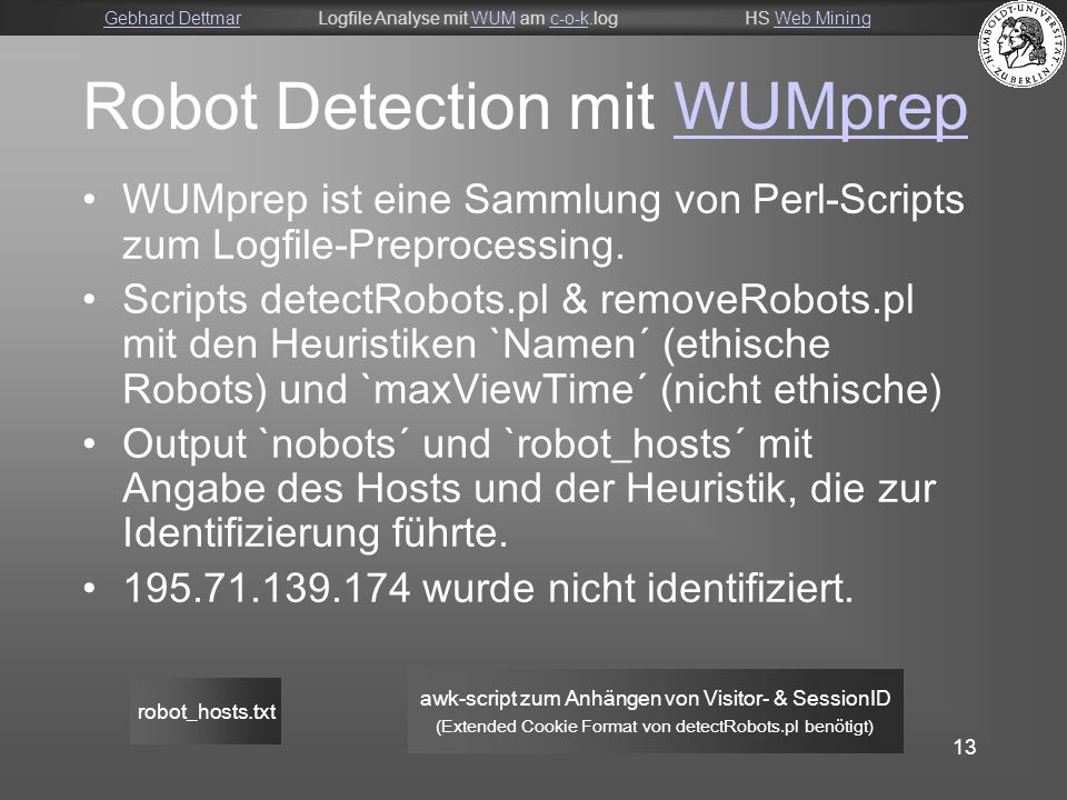 Gebhard DettmarGebhard DettmarLogfile Analyse mit WUM am c-o-k.logHS Web MiningWUMc-o-kWeb Mining 13 Robot Detection mit WUMprepWUMprep WUMprep ist eine Sammlung von Perl-Scripts zum Logfile-Preprocessing.