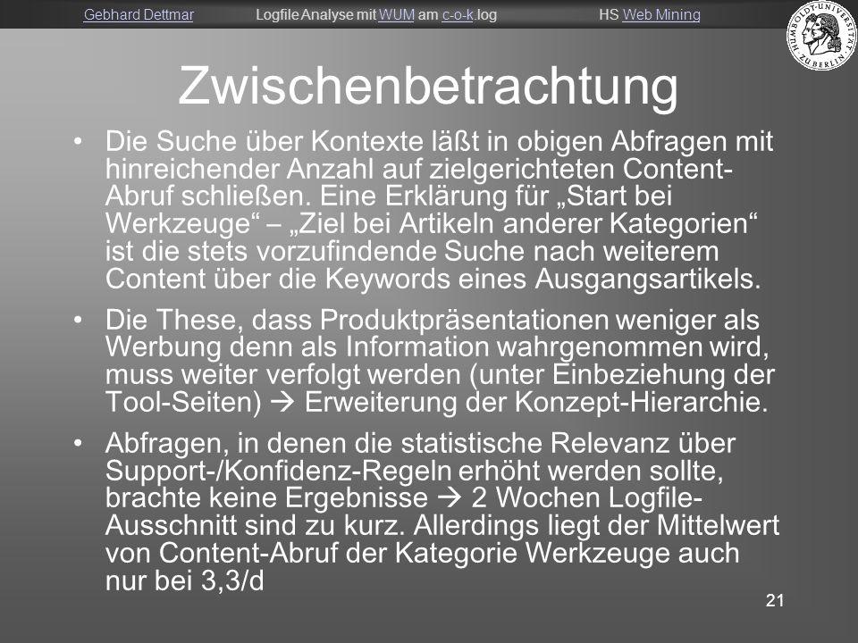 Gebhard DettmarGebhard DettmarLogfile Analyse mit WUM am c-o-k.logHS Web MiningWUMc-o-kWeb Mining 21 Zwischenbetrachtung Die Suche über Kontexte läßt in obigen Abfragen mit hinreichender Anzahl auf zielgerichteten Content- Abruf schließen.