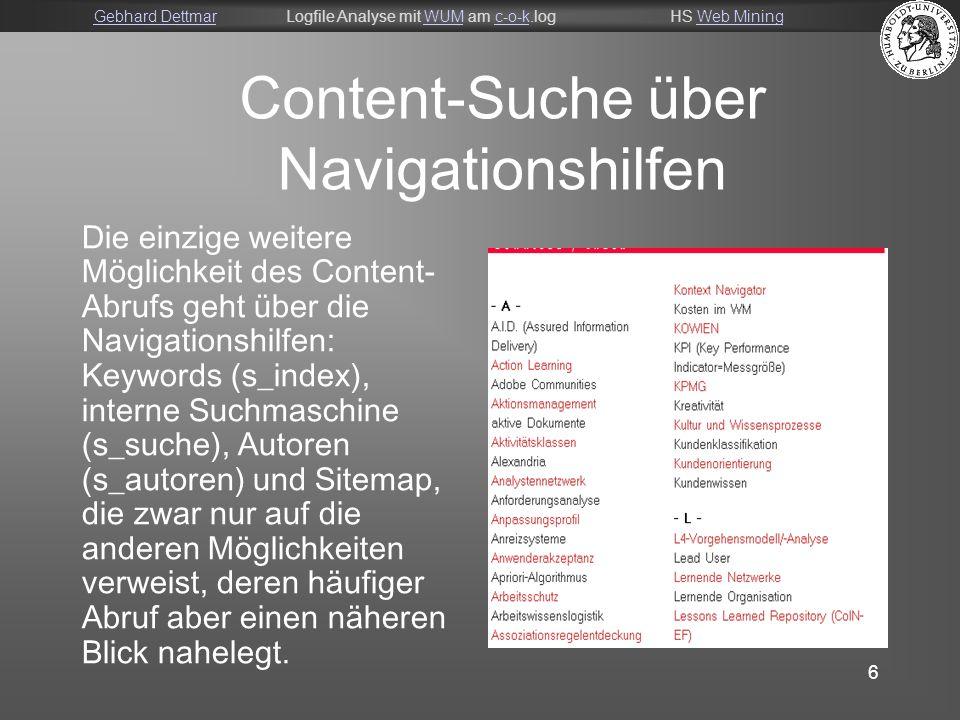 Gebhard DettmarGebhard DettmarLogfile Analyse mit WUM am c-o-k.logHS Web MiningWUMc-o-kWeb Mining 6 Content-Suche über Navigationshilfen Die einzige weitere Möglichkeit des Content- Abrufs geht über die Navigationshilfen: Keywords (s_index), interne Suchmaschine (s_suche), Autoren (s_autoren) und Sitemap, die zwar nur auf die anderen Möglichkeiten verweist, deren häufiger Abruf aber einen näheren Blick nahelegt.
