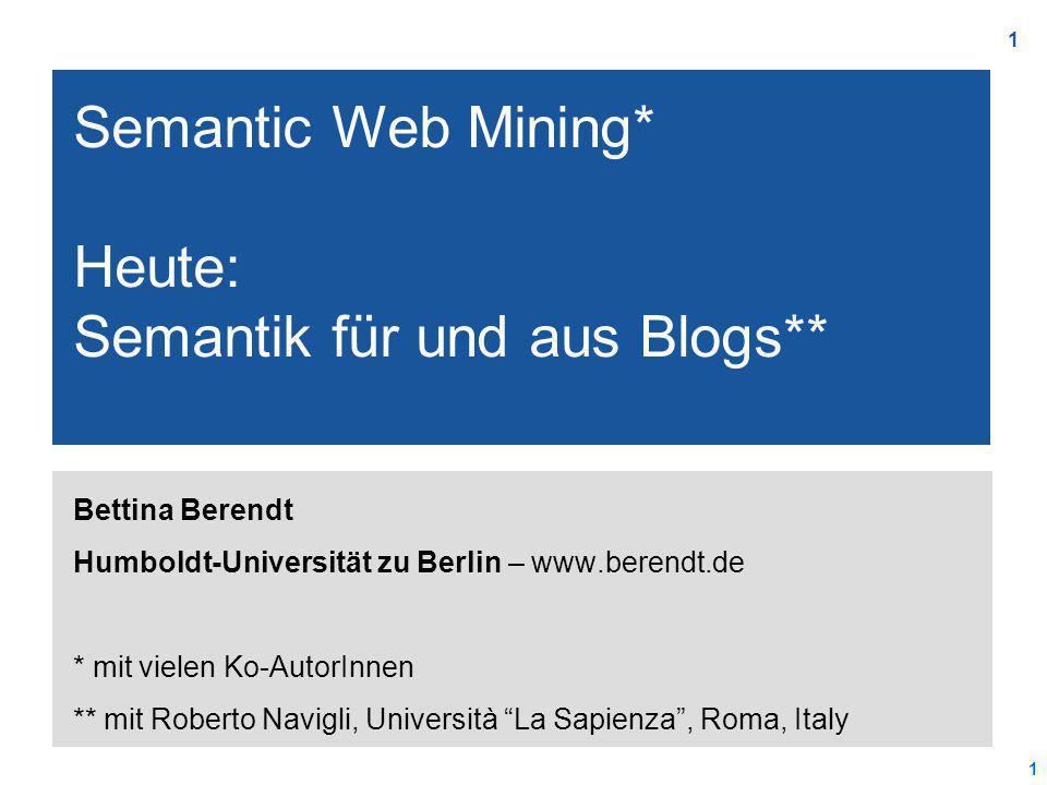 1 1 Bettina Berendt Humboldt-Universität zu Berlin – www.berendt.de * mit vielen Ko-AutorInnen ** mit Roberto Navigli, Università La Sapienza , Roma, Italy Semantic Web Mining* Heute: Semantik für und aus Blogs**
