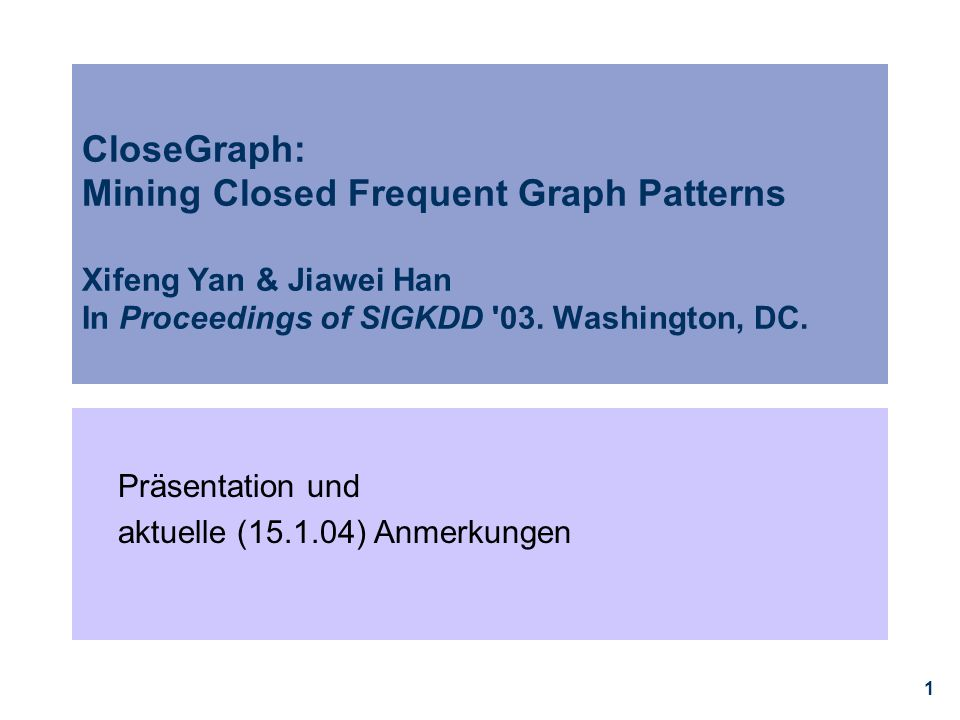 1 CloseGraph: Mining Closed Frequent Graph Patterns Xifeng Yan & Jiawei Han In Proceedings of SIGKDD '03. Washington, DC. Präsentation und aktuelle (1