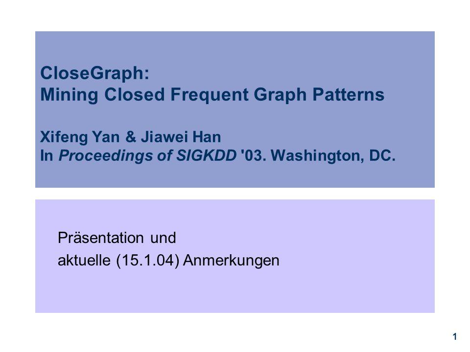 12 Algorithmen, die hier verglichen werden  gSpan * oBasiert auf pattern growth (Tiefensuche, die einen Graphen erweitert, statt Konstruktion von Kandidaten aus 2 Mustern in Apriori) oEffizienzgewinn durch Ordnung auf Graphenmustern: rightmost extension  CloseGraph (Closed Graph pattern mining) oWeitere Performanzgewinne durch die Konzepte equivalent occurrence, early termination  Als Performance-Baseline des Weiteren: FSG ** oBester Algorithmus aus der Apriori-Familie * Yan, X., & Han, J.