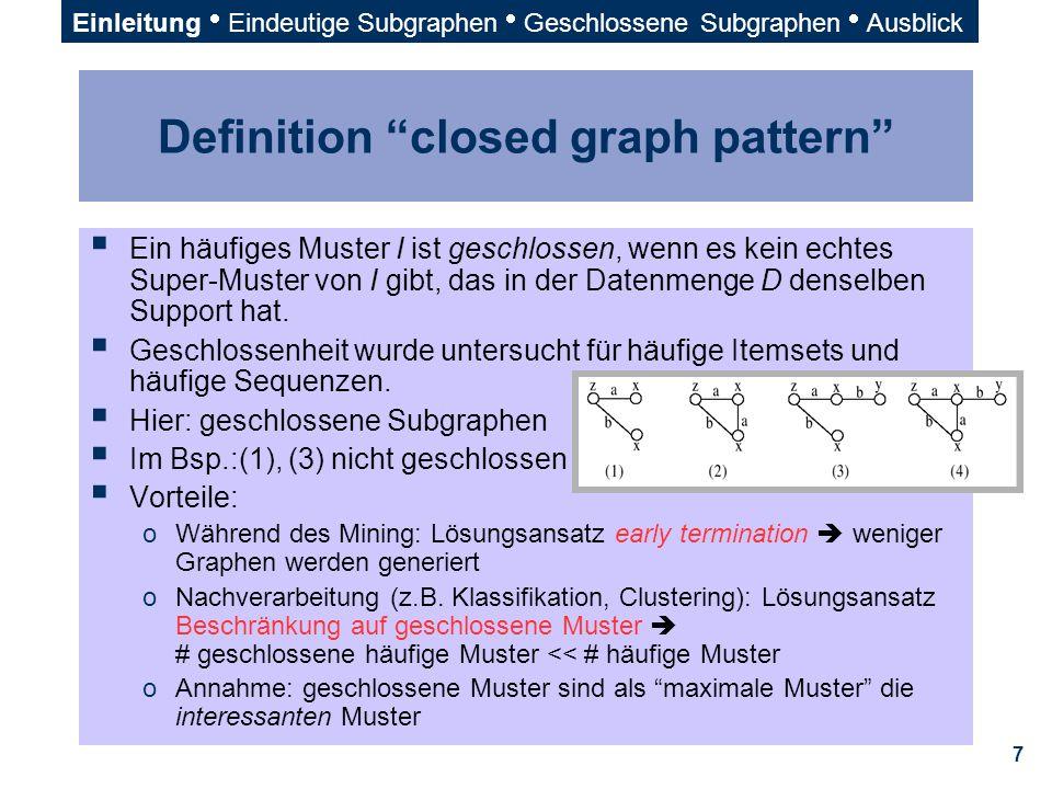 """7 Definition """"closed graph pattern""""  Ein häufiges Muster I ist geschlossen, wenn es kein echtes Super-Muster von I gibt, das in der Datenmenge D dens"""