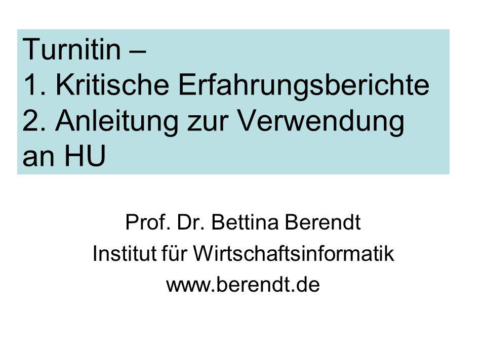 Turnitin – 1. Kritische Erfahrungsberichte 2. Anleitung zur Verwendung an HU Prof. Dr. Bettina Berendt Institut für Wirtschaftsinformatik www.berendt.