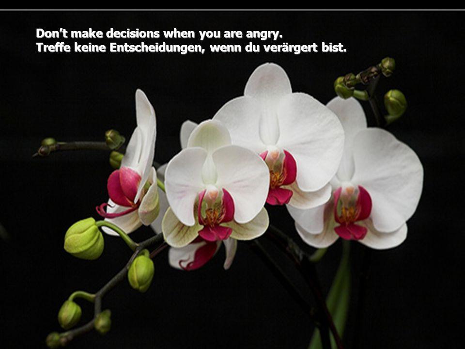 Don't make decisions when you are angry. Treffe keine Entscheidungen, wenn du verärgert bist.
