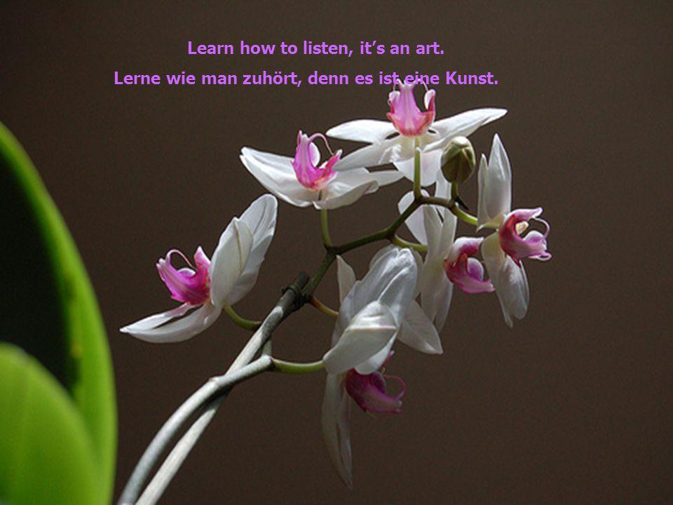 Learn how to listen, it's an art. Lerne wie man zuhört, denn es ist eine Kunst.