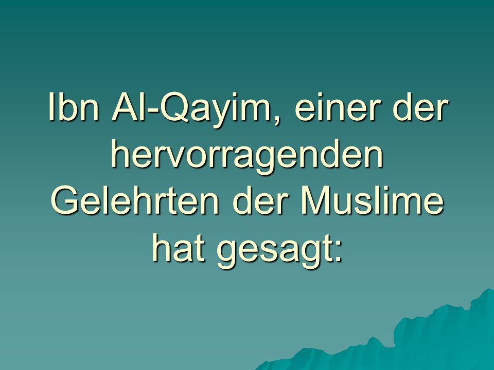 Ibn Al-Qayim, einer der hervorragenden Gelehrten der Muslime hat gesagt: