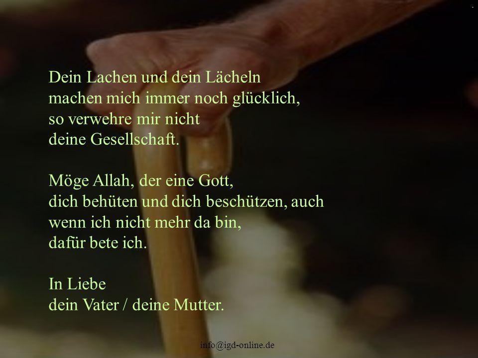 info@igd-online.de. Dein Lachen und dein Lächeln machen mich immer noch glücklich, so verwehre mir nicht deine Gesellschaft. Möge Allah, der eine Gott