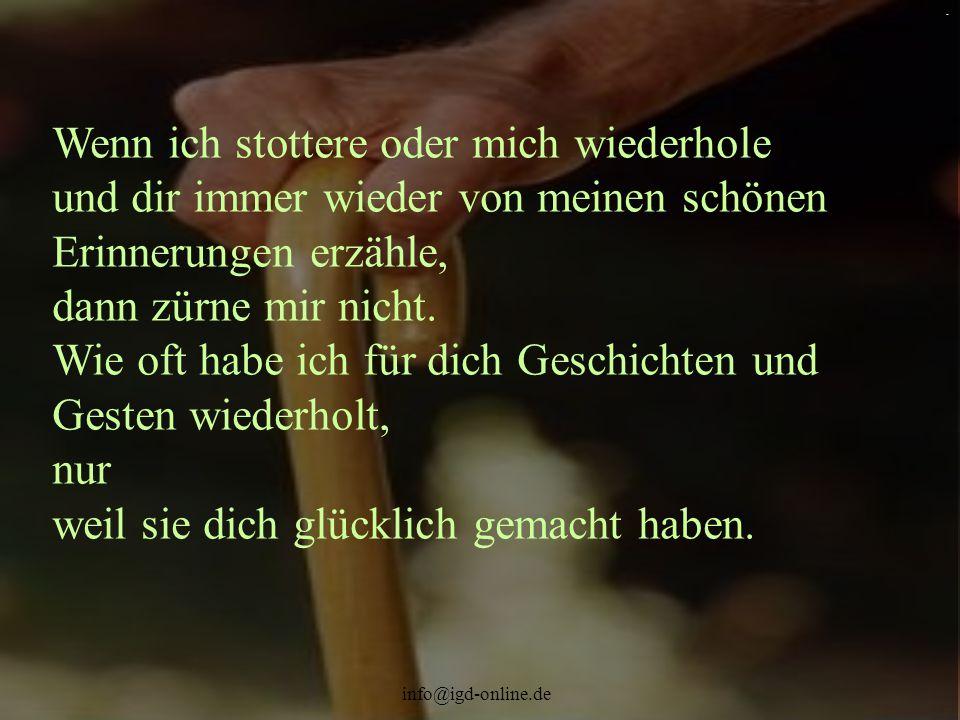 info@igd-online.de. Wenn ich stottere oder mich wiederhole und dir immer wieder von meinen schönen Erinnerungen erzähle, dann zürne mir nicht. Wie oft