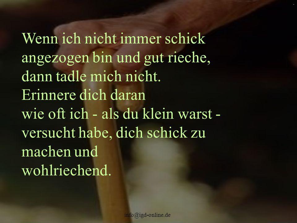 info@igd-online.de. Wenn ich nicht immer schick angezogen bin und gut rieche, dann tadle mich nicht. Erinnere dich daran wie oft ich - als du klein wa