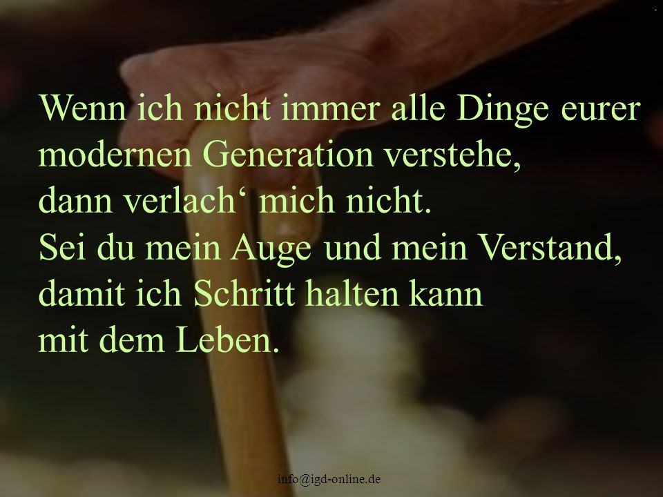 info@igd-online.de. Wenn ich nicht immer alle Dinge eurer modernen Generation verstehe, dann verlach' mich nicht. Sei du mein Auge und mein Verstand,