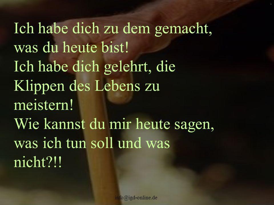 info@igd-online.de. Ich habe dich zu dem gemacht, was du heute bist! Ich habe dich gelehrt, die Klippen des Lebens zu meistern! Wie kannst du mir heut