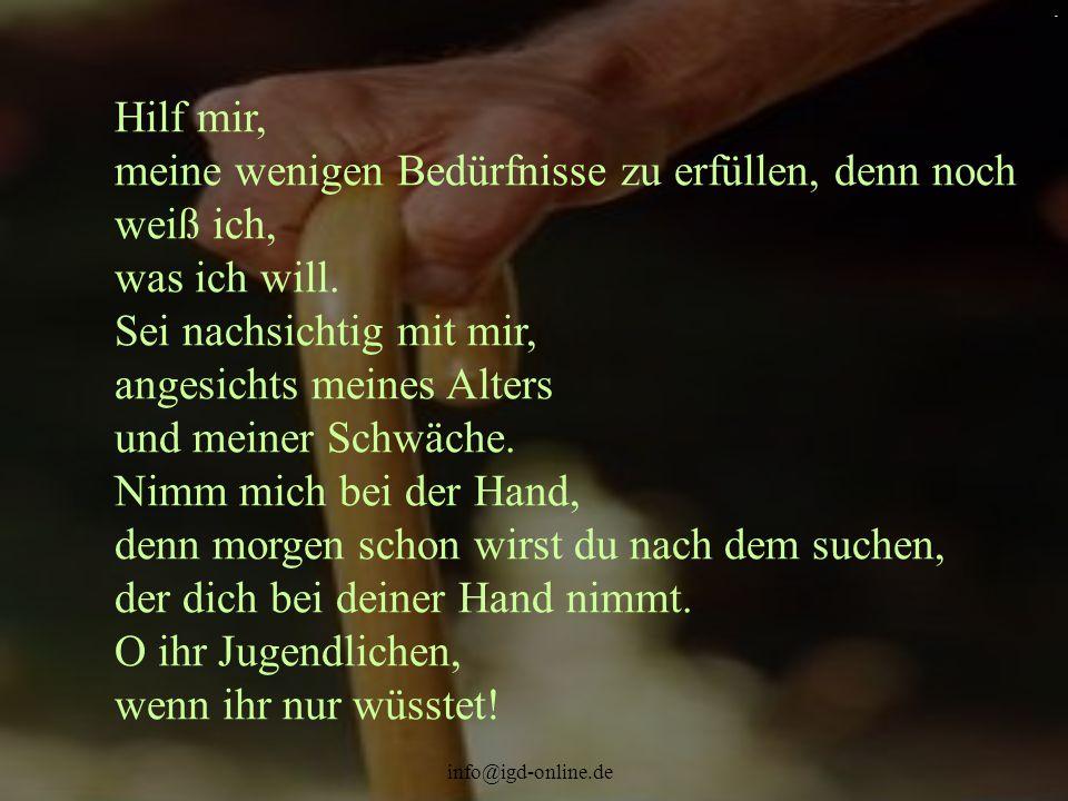 info@igd-online.de. Hilf mir, meine wenigen Bedürfnisse zu erfüllen, denn noch weiß ich, was ich will. Sei nachsichtig mit mir, angesichts meines Alte