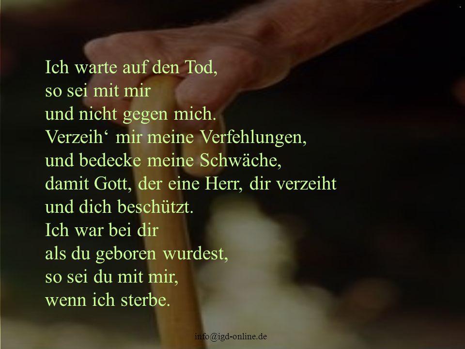 info@igd-online.de. Ich warte auf den Tod, so sei mit mir und nicht gegen mich. Verzeih' mir meine Verfehlungen, und bedecke meine Schwäche, damit Got