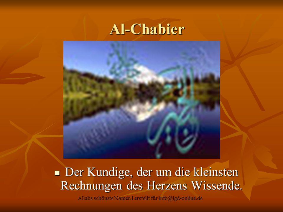 Allahs schönste Namen I erstellt für info@igd-online.de Al-Chabier Al-Chabier Der Kundige, der um die kleinsten Rechnungen des Herzens Wissende. Der K