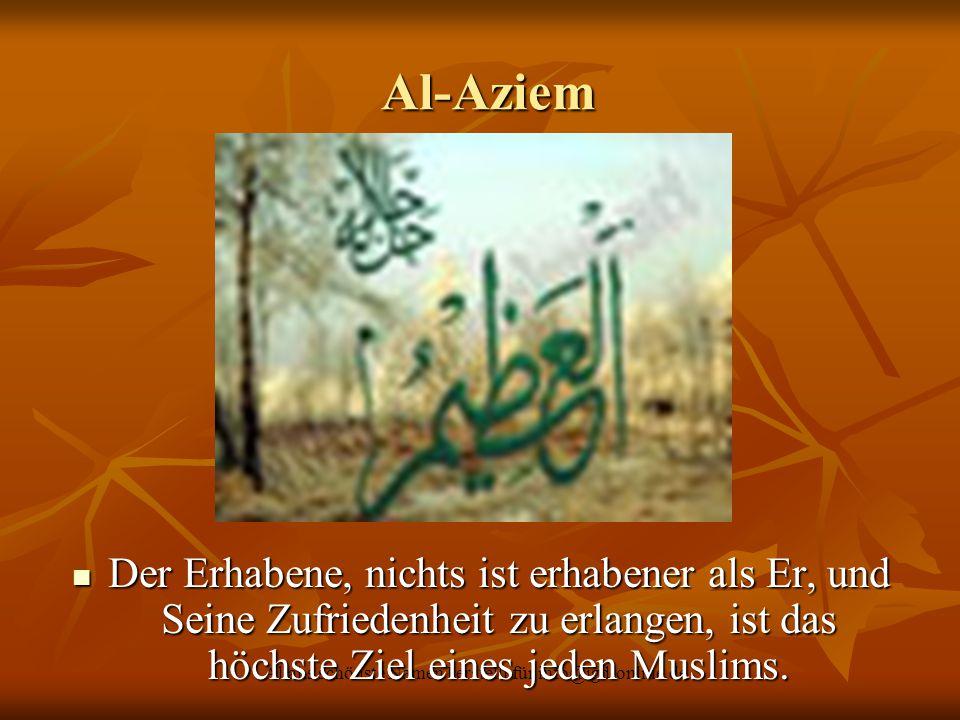 Allahs schönste Namen I erstellt für info@igd-online.de Al-Aziem Al-Aziem Der Erhabene, nichts ist erhabener als Er, und Seine Zufriedenheit zu erlang