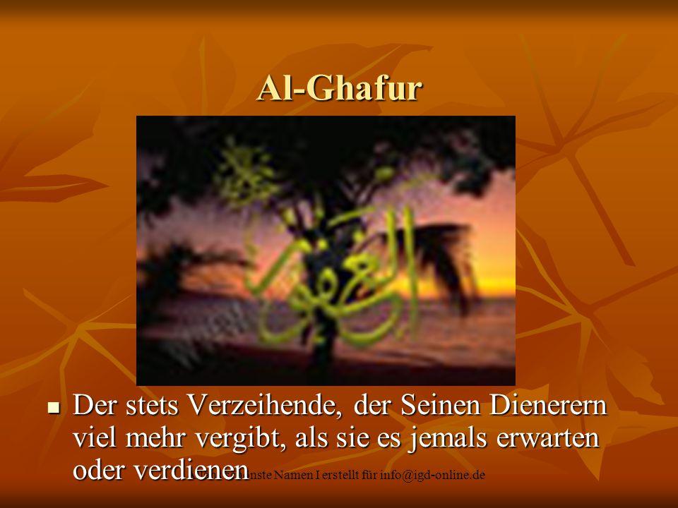 Allahs schönste Namen I erstellt für info@igd-online.de Al-Ghafur Der stets Verzeihende, der Seinen Dienerern viel mehr vergibt, als sie es jemals erw