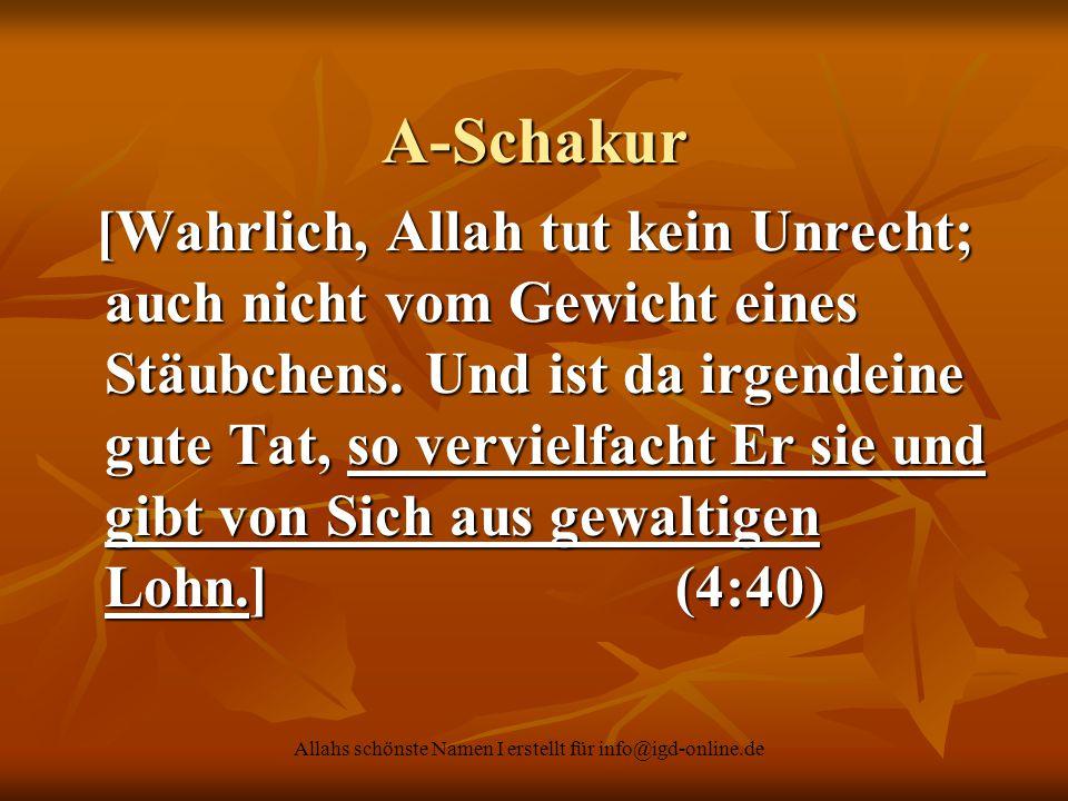 Allahs schönste Namen I erstellt für info@igd-online.de A-Schakur [Wahrlich, Allah tut kein Unrecht; auch nicht vom Gewicht eines Stäubchens. Und ist