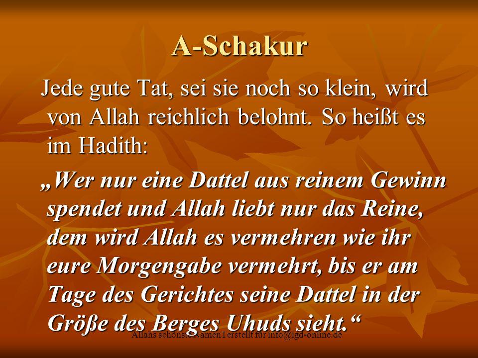 Allahs schönste Namen I erstellt für info@igd-online.de A-Schakur Jede gute Tat, sei sie noch so klein, wird von Allah reichlich belohnt. So heißt es