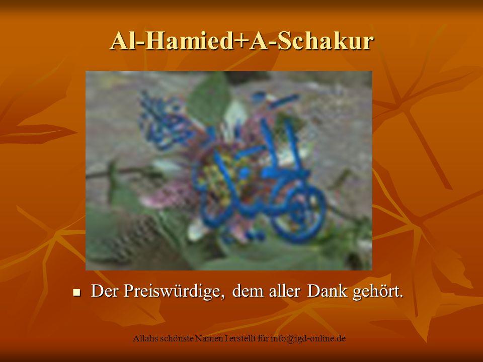 Allahs schönste Namen I erstellt für info@igd-online.de Al-Hamied+A-Schakur Der Preiswürdige, dem aller Dank gehört. Der Preiswürdige, dem aller Dank