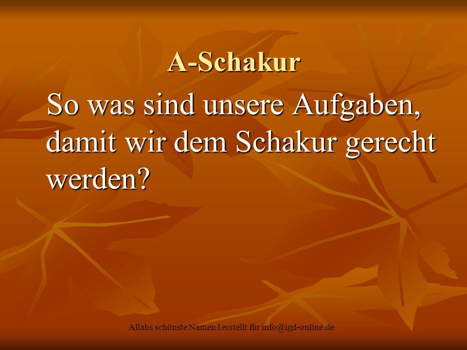 Allahs schönste Namen I erstellt für info@igd-online.de A-Schakur So was sind unsere Aufgaben, damit wir dem Schakur gerecht werden? So was sind unser