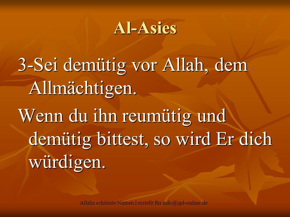 Allahs schönste Namen I erstellt für info@igd-online.de Al-Asies 3-Sei demütig vor Allah, dem Allmächtigen. Wenn du ihn reumütig und demütig bittest,